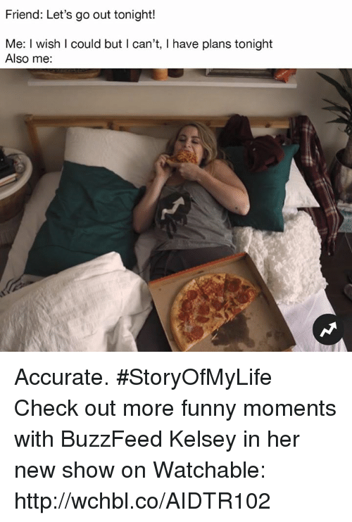 Funny Moment: Friend: Let's go out tonight!  Me: I wish I could but l can't, I have plans tonight  Also me: Accurate. #StoryOfMyLife   Check out more funny moments with BuzzFeed Kelsey in her new show on Watchable: http://wchbl.co/AIDTR102