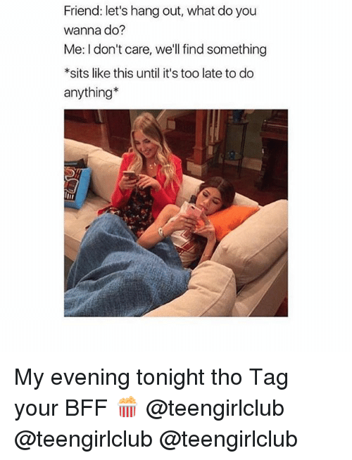 Girl, Friend, and You: Friend: let's hang out, what do you  wanna do?  Me: I don't care, we'll find something  *sits like this until it's too late to do  anything* My evening tonight tho Tag your BFF 🍿 @teengirlclub @teengirlclub @teengirlclub