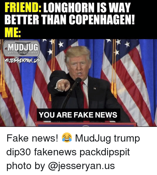 Memes, 🤖, and Copenhagen: FRIEND  LONGHORN IS WAY  BETTER THAN COPENHAGEN!  IME.  TIK  MUDJUG  portable spittoons  YOU ARE FAKE NEWS Fake news! 😂 MudJug trump dip30 fakenews packdipspit photo by @jesseryan.us