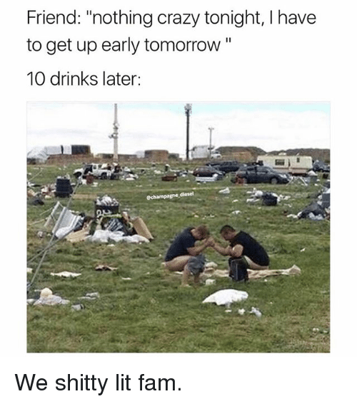 """Crazy, Fam, and Lit: Friend: """"nothing crazy tonight, I have  to get up early tomorrow""""  10 drinks later:  echampagne diesel We shitty lit fam."""