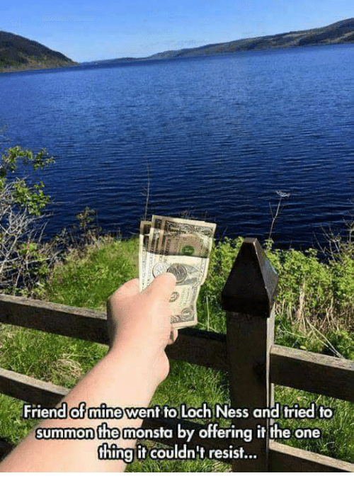 Summone: Friend of mine went to Loch Ness and tried to  summon he monsta by offering it the one  thing it couldn't resist...