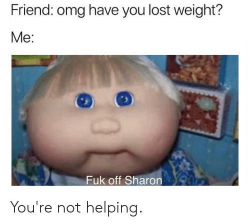 Not Helping: Friend: omg have you lost weight?  Me:  Fuk off Sharon You're not helping.