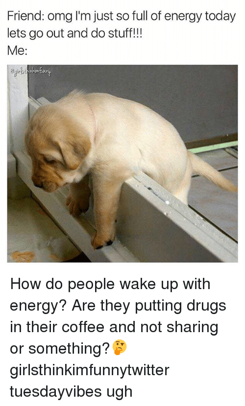 Drugs, Energy, and Funny: Friend: omg I'm just so full of energy today  lets go out and do stuff!!!  Me:  nkimfun How do people wake up with energy? Are they putting drugs in their coffee and not sharing or something?🤔 girlsthinkimfunnytwitter tuesdayvibes ugh