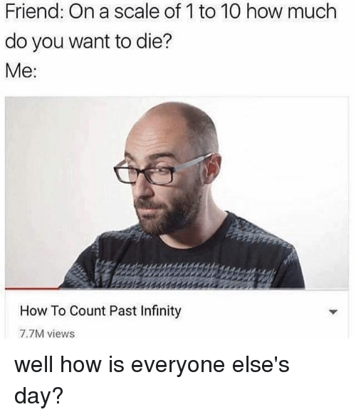 Memes, How To, and Infinity: Friend: On a scale of 1 to 10 how much  do you want to die?  Me  How To Count Past Infinity  7.7M views well how is everyone else's day?