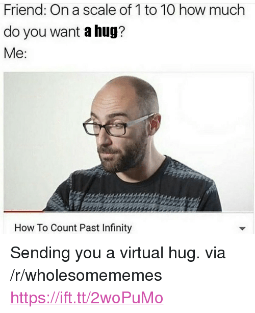 """How To, Infinity, and How: Friend: On a scale of 1 to 10 how much  do you want a hug?  Me  How To Count Past Infinity <p>Sending you a virtual hug. via /r/wholesomememes <a href=""""https://ift.tt/2woPuMo"""">https://ift.tt/2woPuMo</a></p>"""