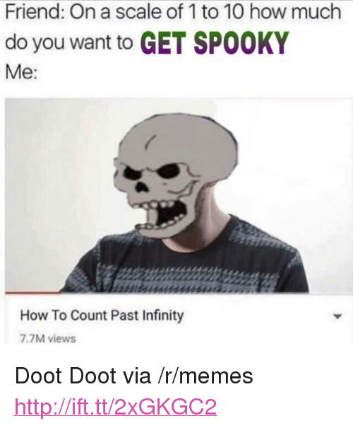 """On A Scale Of 1 To 10: Friend: On a scale of 1 to 10 how much  do you want to GET SPOOKY  Me:  How To Count Past Infinity  7.7M views <p>Doot Doot via /r/memes <a href=""""http://ift.tt/2xGKGC2"""">http://ift.tt/2xGKGC2</a></p>"""