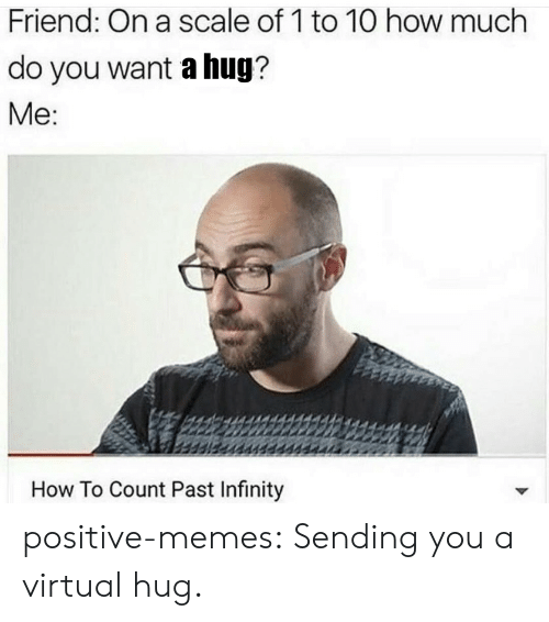 On A Scale Of 1 To 10: Friend: On a scale of 1 to 10 how much  do you want a hug?  Me  How To Count Past Infinity positive-memes:  Sending you a virtual hug.