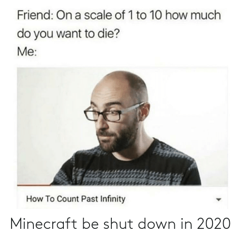 On A Scale Of: Friend: On a scale of 1 to 10 how much  do you want to die?  Me:  How To Count Past Infinity Minecraft be shut down in 2020
