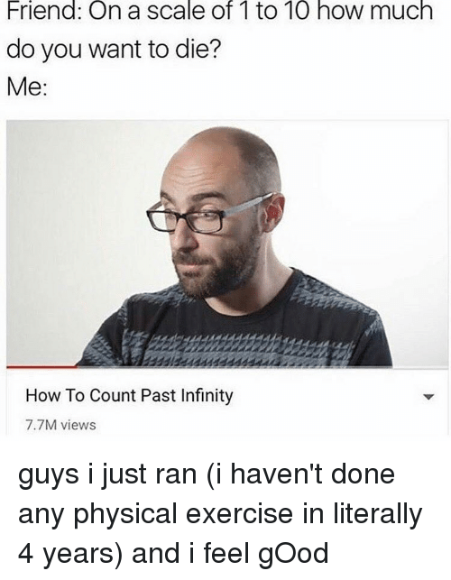 Memes, Exercise, and Good: Friend: On a scale of 1to 10 how much  do you want to die?  Me  How To Count Past Infinity  7.7M views guys i just ran (i haven't done any physical exercise in literally 4 years) and i feel gOod