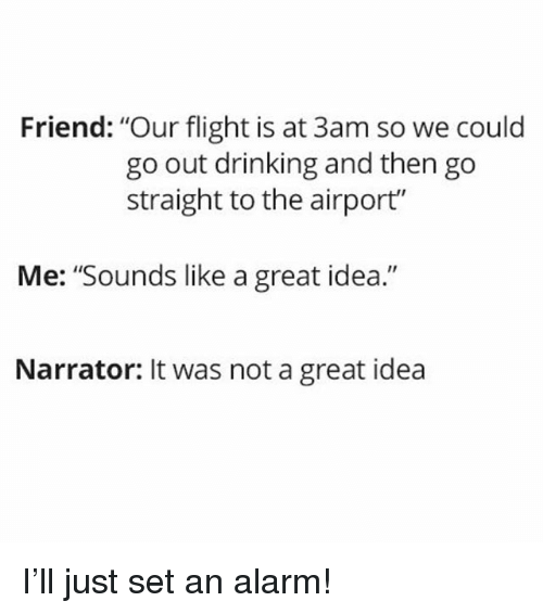"Drinking, Alarm, and Flight: Friend: ""Our flight is at 3am so we could  go out drinking and then go  straight to the airport""  Me: ""Sounds like a great idea.""  Narrator: It was not a great idea I'll just set an alarm!"