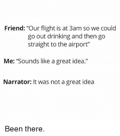 "Drinking, Memes, and Flight: Friend: ""Our flight is at 3am so we could  go out drinking and then go  straight to the airport""  Me: ""Sounds like a great idea.""  Narrator: It was not a great idea Been there."