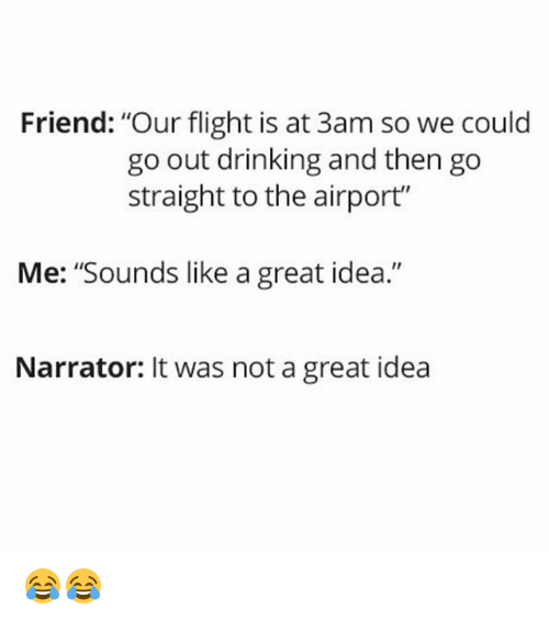 "Drinking, Memes, and Flight: Friend: ""Our flight is at 3am so we could  go out drinking and then go  straight to the airport""  Me: ""Sounds like a great idea.""  Narrator: It was not a great idea 😂😂"