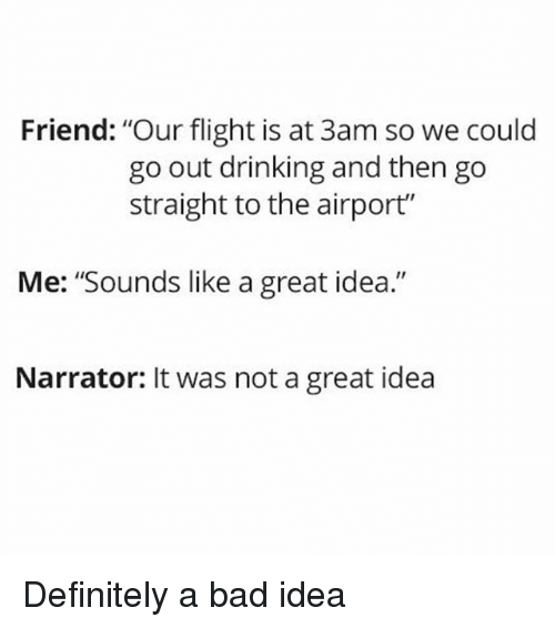"Bad, Definitely, and Drinking: Friend: ""Our flight is at 3am so we could  go out drinking and then go  straight to the airport""  Me: ""Sounds like a great idea.""  Narrator: It was not a great idea Definitely a bad idea"