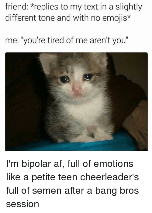 """cheerleading: friend: *replies to my text in a slightly  different tone and with no emojis*  me: you're tired of me aren't you"""" I'm bipolar af, full of emotions like a petite teen cheerleader's full of semen after a bang bros session"""