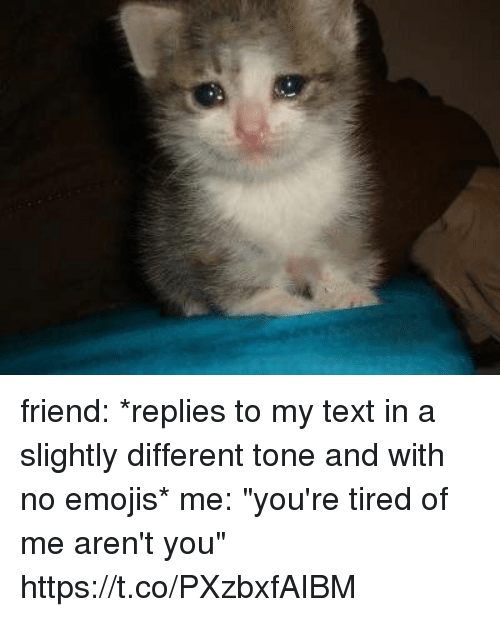 "Emojis, Text, and Girl Memes: friend: *replies to my text in a slightly different tone and with no emojis*  me: ""you're tired of me aren't you"" https://t.co/PXzbxfAIBM"