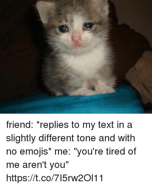 "Emojis, Text, and Girl Memes: friend: *replies to my text in a slightly different tone and with no emojis*  me: ""you're tired of me aren't you"" https://t.co/7I5rw2Ol11"