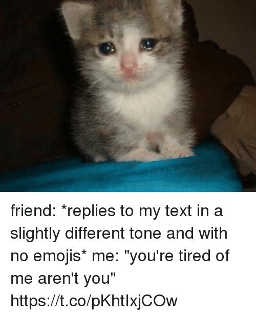 "Emojis, Text, and Girl Memes: friend: *replies to my text in a slightly different tone and with no emojis*  me: ""you're tired of me aren't you"" https://t.co/pKhtIxjCOw"