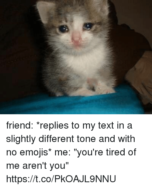 "Emojis, Text, and Girl Memes: friend: *replies to my text in a slightly different tone and with no emojis*  me: ""you're tired of me aren't you"" https://t.co/PkOAJL9NNU"