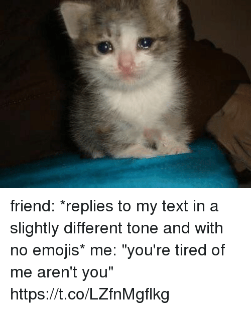 "Emojis, Text, and Girl Memes: friend: *replies to my text in a slightly different tone and with no emojis*  me: ""you're tired of me aren't you"" https://t.co/LZfnMgflkg"