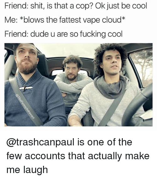 Dude, Fucking, and Shit: Friend: shit, is that a cop? Ok just be cool  Me: *blows the fattest vape cloud*  Friend: dude u are so fucking cool @trashcanpaul is one of the few accounts that actually make me laugh