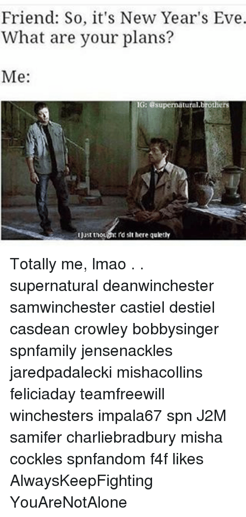 Memes, 🤖, and Eve: Friend: So, it's New Year's Eve.  What are your plans?  Me:  G: supermatural,brothers  IJust thou  slt here quletly Totally me, lmao . . supernatural deanwinchester samwinchester castiel destiel casdean crowley bobbysinger spnfamily jensenackles jaredpadalecki mishacollins feliciaday teamfreewill winchesters impala67 spn J2M samifer charliebradbury misha cockles spnfandom f4f likes AlwaysKeepFighting YouAreNotAlone