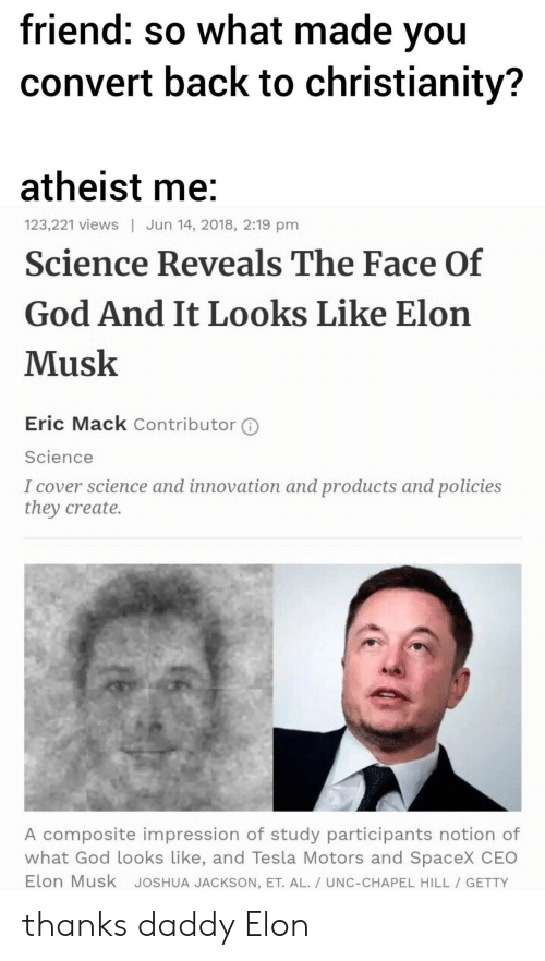 Atheist: friend: so what made vou  convert back to christianity?  atheist me  Science Reveals The Face Of  God And It Looks Like Elon  Musk  123,221 views | Jun 14, 2018, 2:19 pm  Eric Mack Contributor ⓘ  Science  I cover science and innovation and products and policies  they create.  A composite impression of study participants notion of  what God looks Like, and Tesla Motors and SpaceX CEO  Elon Musk JoSHUA JACKSON, ET. AL./ UNC-CHAPEL HILL GETTY thanks daddy Elon