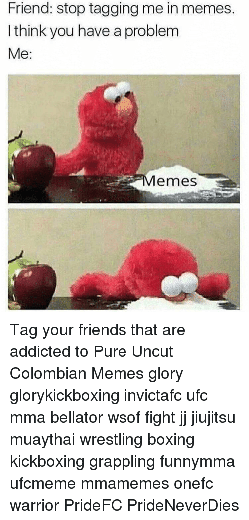 Colombian Memes: Friend: stop tagging me in memes.  I think you have a problem  Me  emes Tag your friends that are addicted to Pure Uncut Colombian Memes glory glorykickboxing invictafc ufc mma bellator wsof fight jj jiujitsu muaythai wrestling boxing kickboxing grappling funnymma ufcmeme mmamemes onefc warrior PrideFC PrideNeverDies