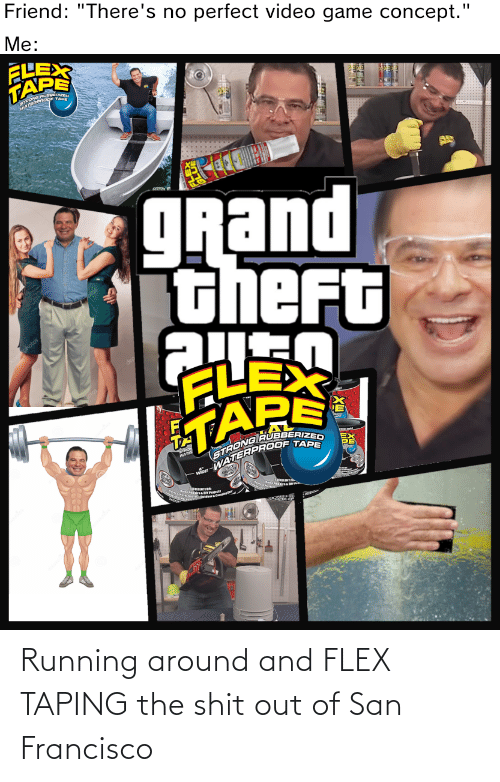 """eme: Friend: """"There's no perfect video game concept.""""  Me:  ELEX  TAPE  STHERPR  WATE  grand  theFt  FLEX  EME  STRONG RUBBERIZED  WATERPROOF TAPE  WATE  RLENTFER Running around and FLEX TAPING the shit out of San Francisco"""