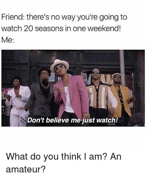 Amateurly: Friend: there's no way you're going to  watch 20 seasons in one weekend!  Me  Don't believe me just watch! What do you think I am? An amateur?