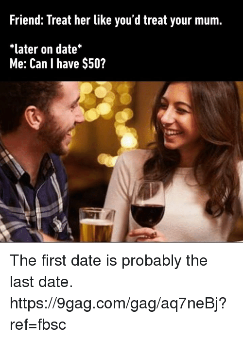 9gag, Dank, and Date: Friend: Treat her like you'd treat your mum.  *later on date*  Me: Can I have $50? The first date is probably the last date. https://9gag.com/gag/aq7neBj?ref=fbsc