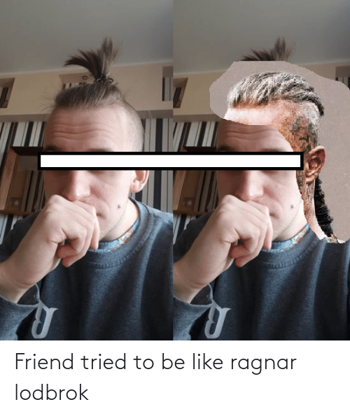 ragnar: Friend tried to be like ragnar lodbrok