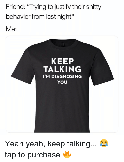 Keep Talking: Friend: *Trying to justify their shitty  behavior from last night*  Me:  KEEP  TALKING  I'M DIAGNOSING  YOU Yeah yeah, keep talking... 😂 tap to purchase 🔥
