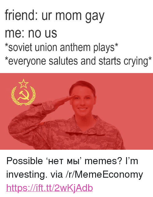 """Crying, Memes, and Soviet: friend: ur mom gav  me: no Us  *soviet union anthem plays*  everyone salutes and starts crying <p>Possible 'нет мы' memes? I'm investing. via /r/MemeEconomy <a href=""""https://ift.tt/2wKjAdb"""">https://ift.tt/2wKjAdb</a></p>"""