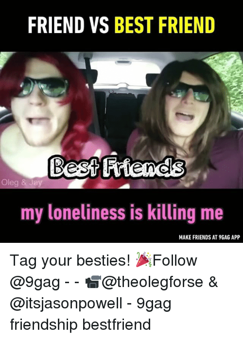 Friend Vs Best Friend: FRIEND VS BEST FRIEND  Oleg & Jay  my loneliness is killing me  MAKE FRIENDS AT9GAG APP Tag your besties! 🎉Follow @9gag - - 📹@theolegforse & @itsjasonpowell - 9gag friendship bestfriend