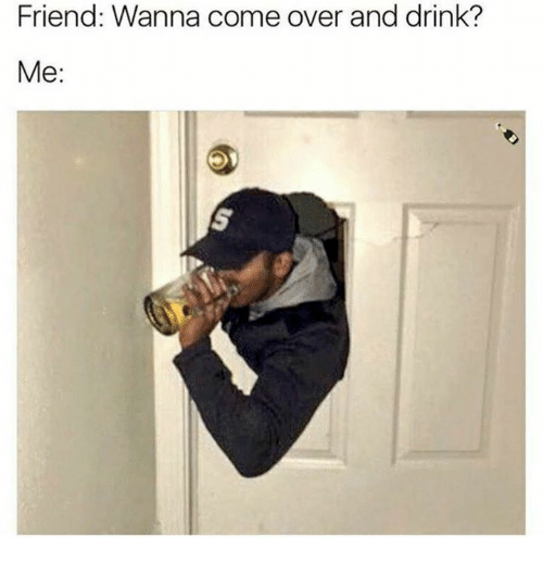Come Over, Dank, and 🤖: Friend: Wanna come over and drink?  Me