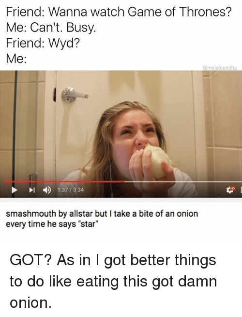 "Funny, Game of Thrones, and Wyd: Friend: Wanna watch Game of Thrones?  Me: Can't. Busy.  Friend: Wyd  Me:  @moistbuddha  4)  1:37 / 3:34  smashmouth by allstar but I take a bite of an onion  every time he says ""star"" GOT? As in I got better things to do like eating this got damn onion."