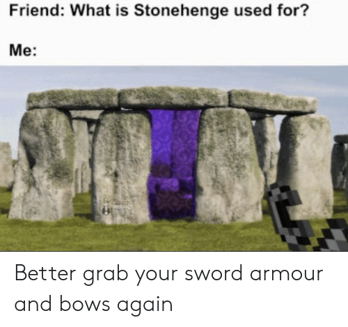 stonehenge: Friend: What is Stonehenge used for?  Me: Better grab your sword armour and bows again
