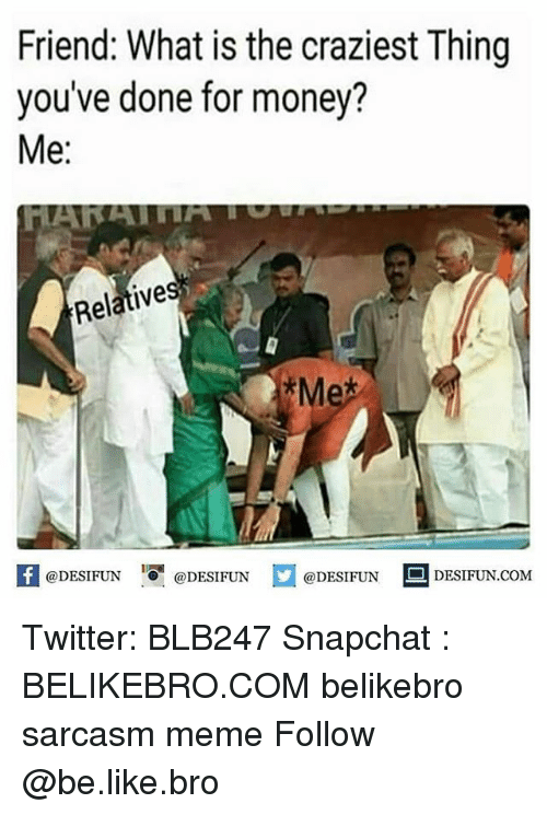 Be Like, Meme, and Memes: Friend: What is the craziest Thing  you've done for money?  Me:  Relatives  Me  f@DESIFUN DESIFUNDESIDESIFUN.COM  @DESIFUNDESIFUN.COM Twitter: BLB247 Snapchat : BELIKEBRO.COM belikebro sarcasm meme Follow @be.like.bro