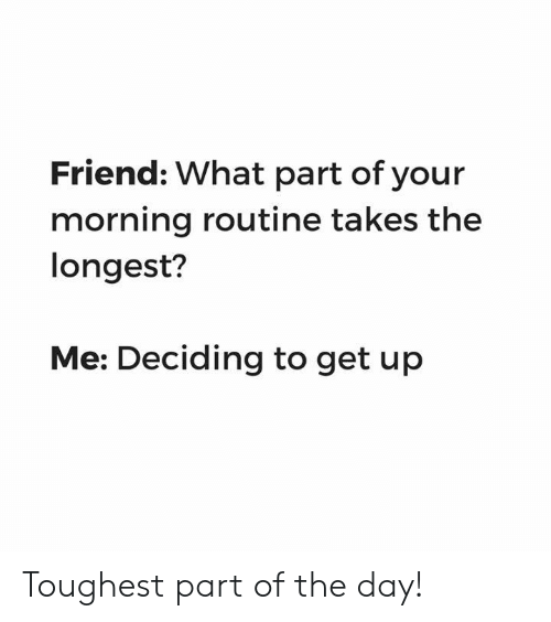 morning routine: Friend: What part of your  morning routine takes the  longest?  Me: Deciding to get up Toughest part of the day!