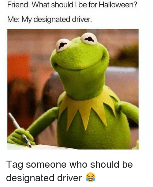Halloween, Memes, and Tag Someone: Friend: What should I be for Halloween?  Me: My designated driver Tag someone who should be designated driver 😂