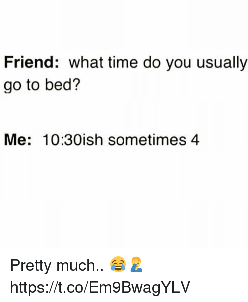 Time, Friend, and You: Friend: what time do you usually  go to bed?  Me: 10:30ish sometimes 4 Pretty much.. 😂🤦‍♂️ https://t.co/Em9BwagYLV