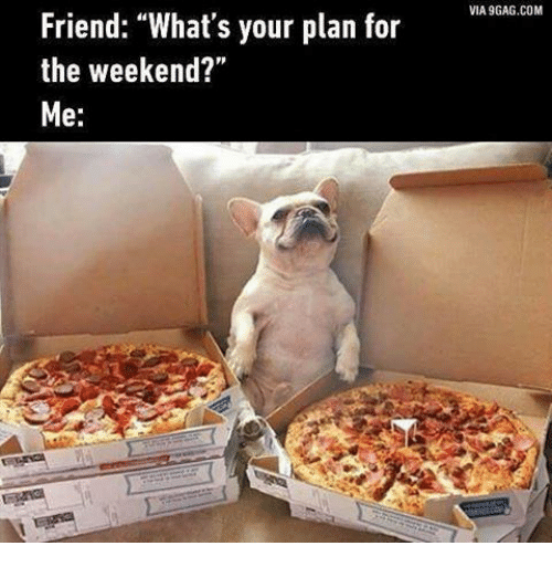 "9gag, The Weekend, and Com: Friend: ""What's your plan for  the weekend?""  Me  VIA 9GAG.COM"
