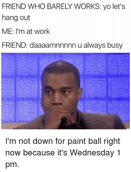 hanged: FRIEND WHO BARELY WORKS: yo let's  hang out  ME: I'm at work  FRIEND: daaaamnnnnn u always busy  @Masi?opal I'm not down for paint ball right now because it's Wednesday 1 pm.