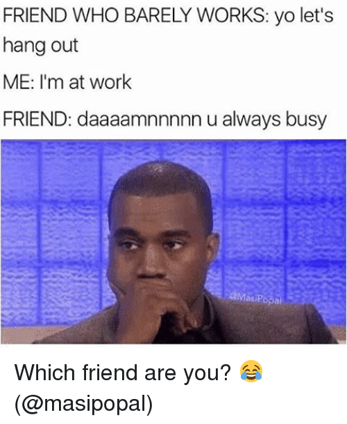 hanged: FRIEND WHO BARELY WORKS: yo let's  hang out  ME: I'm at work  FRIEND: daaaamnnnnn u always busy Which friend are you? 😂 (@masipopal)