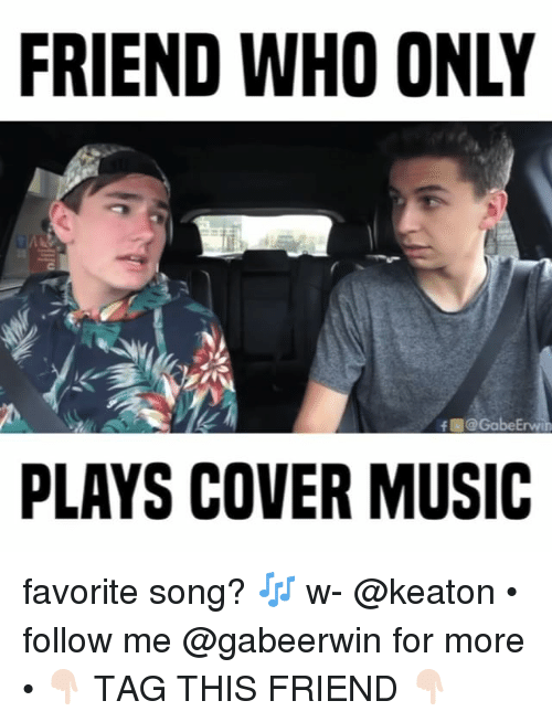 Keaton: FRIEND WHO ONLY  f @GabeErvee  PLAYS COVER MUSIC favorite song? 🎶 w- @keaton • follow me @gabeerwin for more • 👇🏻 TAG THIS FRIEND 👇🏻