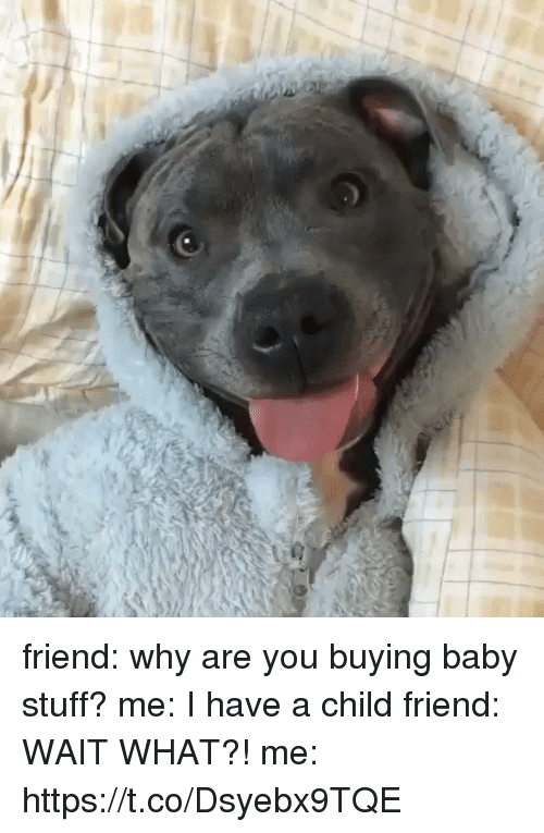 Stuff, Girl Memes, and Baby: friend: why are you buying baby stuff?  me: I have a child  friend: WAIT WHAT?!  me: https://t.co/Dsyebx9TQE