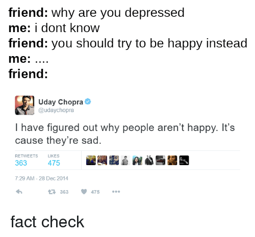 Fact Checking: friend: Why are you depressed  me: dont know  friend: you should try to be happy instead  me  friend  Uday Chopra  udaychopra  have figured out why people aren't happy. It's  cause they're sad.  RETWEETS  LIKES  363  475  7:29 AM 28 Dec 2014  363 475 fact check
