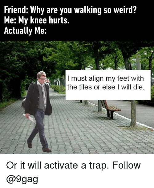 tiles: Friend: Why are you walking so weird?  Me: My knee hurts.  Actually Me:  I must align my feet with  the tiles or else I will die Or it will activate a trap. Follow @9gag