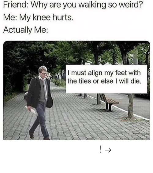 I Will Die: Friend: Why are you walking so weird?  Me: My knee hurts.  Actually Me:  I must align my feet with  the tiles or else I will die. 𝘍𝘰𝘭𝘭𝘰𝘸 𝘮𝘺 𝘗𝘪𝘯𝘵𝘦𝘳𝘦𝘴𝘵! → 𝘤𝘩𝘦𝘳𝘳𝘺𝘩𝘢𝘪𝘳𝘦𝘥