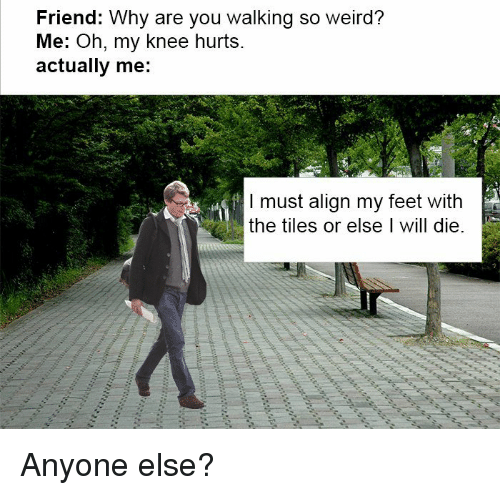Reddit, Weird, and Feet: Friend: Why are you walking so weird?  Me: Oh, my knee hurts.  actually me:  I must align my feet with  the tiles or else I will die.